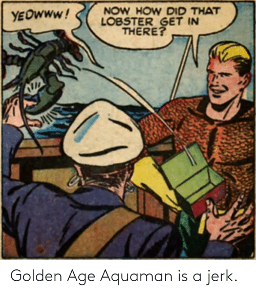 Golden: Golden Age Aquaman is a jerk.