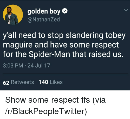 Tobey Maguire: golden boy  @NathanZed  y'all need to stop slandering tobey  maguire and have some respect  for the Spider-Man that raised us.  3:03 PM 24 Jul 17  62 Retweets 140 Likes <p>Show some respect ffs (via /r/BlackPeopleTwitter)</p>