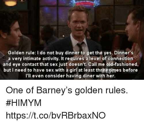 Barney, Memes, and Sex: Golden rule: I do not buy dinner to get the yes, Dinner's  a very intimate activity. It requires a level of connection  and eye contact that sex just doesn't. Call me old-fashioned,  but I need to have sex with a girl at least three times before  I'll even consider having diner with her. One of Barney's golden rules. #HIMYM https://t.co/bvRBrbaxNO