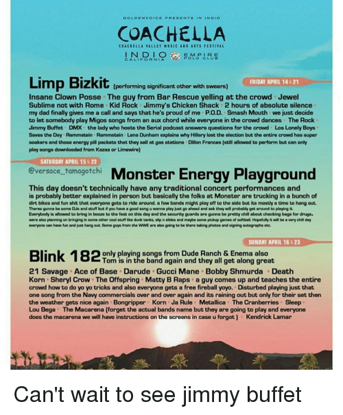 Bobby Shmurda, Coachella, and Dmx: GOLDEN VOICE PRESENTS  NDEO  COACHELLA  COACHELLA VALLEY MUSIC ANO ARTS FESTIVAL  IN DIO  E M P I R E  CALIFORNIA  Limp Bizkit  FRIDAY APRIL 14 621  [performing significant other with swears)  Insane Clown Posse The guy from Bar Rescue yelling at the crowd Jewel  Sublime not with Rome Kid Rock Jimmys Chicken Shack 2 hours of absolute silence  my dad finally gives me a call and says that he's proud of me P.O.D. Smash Mouth we just decide  to let somebody play Migos songs from an aux chord while everyone in the crowd dances The Rock  Jimmy Buffet DMX the lady who hosts the Serial podcast answers questions for the crowd Los Lonely Boys  Saves the Day Rammstein Rammstein Lena Dunham explains why Hillary lost the election but the entire crowd has super  soakers and those energy pill packets that they sell at gas stations Dillon Frances (still allowed to perform but can only  play songs downloaded from Kazaa or Limewire)  SATURDAY APRIL 15 22  tamagotchi  Monster Energy Playground  ersace This day doesn't technically have any traditional concert performances and  is probably better explained in person but basically the folks at Monster are trucking in a bunch of  dirt bikes and fun shit that everyone gets to ride around, a few bands might play off to the side but its mostly a time to hang out.  Theres gunna be some DJe and stuff but if you have a good song u wanna  play just go ahead and ask they will probably get around to playing it.  Everybody is allowed to bring in booze to the fest on this day and the security guards are gunna be pretty chill about checking bago for drugs.  were also planning on bringing in some other cool stuff ke dunk tanks, slipnslides and maybe some pickup games of softball Hopefully twill be averychllday  everyone can have fun and just hang out. Some guys from the WWE arelehsogoing to be there taking photos and signing autographs ete.  SUNDAY APRIL 16S23  only playing songs from Dude Ranch & Enema also  Tom is 