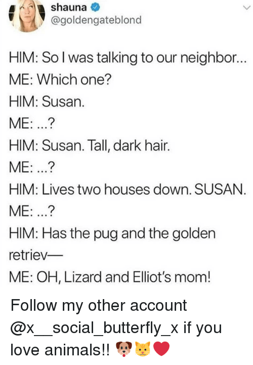 Love Animals: @goldengateblond  HIM: So l was talking to our neighbor  ME: Which one?  HIM: Susan  ME: ...?  HIM: Susan. Tall, dark hair.  ME: ..?  HIM: Lives two houses down. SUSAN  ME: ...?  HIM: Has the pug and the golden  retriev-  ME: OH, Lizard and Elliot's mom! Follow my other account @x__social_butterfly_x if you love animals!! 🐶🐱❤