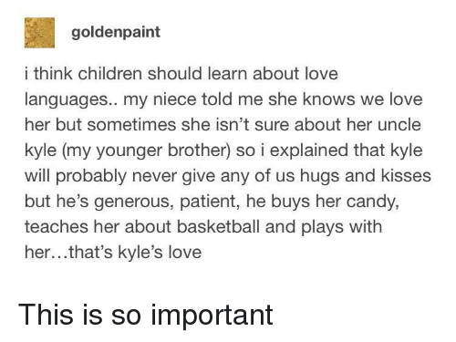 Basketball, Candy, and Children: goldenpaint  i think children should learn about love  languages.. my niece told me she knows we love  her but sometimes she isn't sure about her uncle  kyle (my younger brother) so i explained that kyle  will probably never give any of us hugs and kisses  but he's generous, patient, he buys her candy,  teaches her about basketball and plays with  her...that's kyle's love This is so important