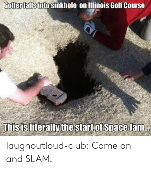 Club, Tumblr, and Blog: Golferfallsinto sinkhole on lllinois Golf Course  Thisisliterallythe start of Space Jam laughoutloud-club:  Come on and SLAM!