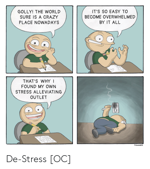 Tanner: GOLLY! THE WORLD  SURE IS A CRAZY  PLACE NOWADAYS  IT'S SO EASY TO  BECOME OVERWHELMED  BY IT ALL  THAT'S WHY I  FOUND MY OWN  STRESS ALLEVIATING  OUTLET  TANNER De-Stress [OC]