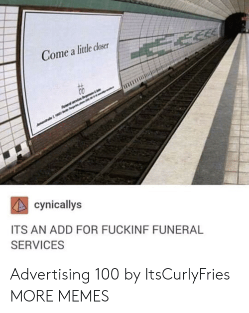 add: Gome a little closer  cynicallys  ITS AN ADD FOR FUCKINF FUNERAL  SERVICES Advertising 100 by ItsCurlyFries MORE MEMES