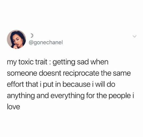 Love, Relationships, and Sad: @gonechanel  my toxic trait : getting sad when  someone doesnt reciprocate the same  effort that i put in because i will do  anything and everything for the people i  love