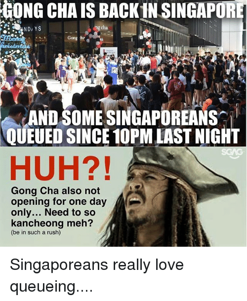 gong: GONG CHA IS BACK IN SINGAPORE  ND, YS  ng cha  Gong ha  ANDSOME SINGAPOREANS  QUEUED SINCE 10PM LAST NIGHT  HUH?!  Gong Cha also not  opening for one day  only... Need to so  kancheong meh?  (be in such a rush) Singaporeans really love queueing....