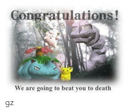 Death, You, and Are: Gongratulations!  We are going to becat you to death gz