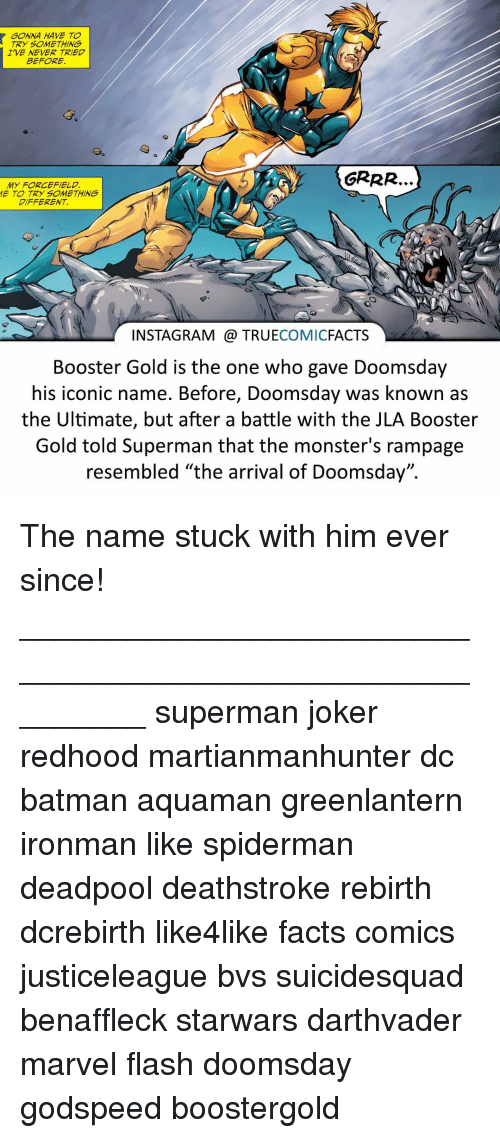 """Resemblant: GONNA HAVE TO  TRY SOMETHING  IVE NEVER TRIED  BEFORE,  MY FORCEFIELD.  ME TO TRY SOMETHING  DIFFERENT  INSTAGRAM TRUE  COMIC  FACTS  Booster Gold is the one who gave Doomsday  his iconic name. Before, Doomsday was known as  the Ultimate, but after a battle with the JLA Booster  Gold told Superman that the monster's rampage  resembled """"the arrival of Doomsday"""". The name stuck with him ever since! ⠀_________________________________________________________ superman joker redhood martianmanhunter dc batman aquaman greenlantern ironman like spiderman deadpool deathstroke rebirth dcrebirth like4like facts comics justiceleague bvs suicidesquad benaffleck starwars darthvader marvel flash doomsday godspeed boostergold"""