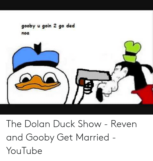 Gooby U Goin 2 Go Ded Noa The Dolan Duck Show Reven And Gooby Get