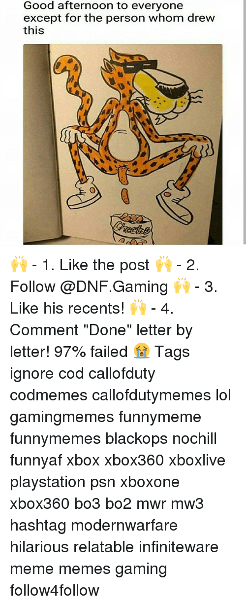 """Lol, Meme, and Memes: Good afternoon to everyone  except for the person whom drew  this  髓 🙌 - 1. Like the post 🙌 - 2. Follow @DNF.Gaming 🙌 - 3. Like his recents! 🙌 - 4. Comment """"Done"""" letter by letter! 97% failed 😭 Tags ignore cod callofduty codmemes callofdutymemes lol gamingmemes funnymeme funnymemes blackops nochill funnyaf xbox xbox360 xboxlive playstation psn xboxone xbox360 bo3 bo2 mwr mw3 hashtag modernwarfare hilarious relatable infiniteware meme memes gaming follow4follow"""