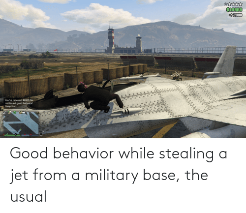Stealing A: Good behavior while stealing a jet from a military base, the usual