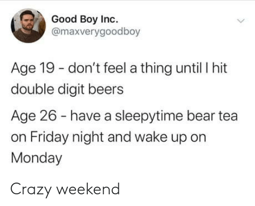 wake up: Good Boy Inc.  @maxverygoodboy  Age 19 - don't feel a thing until I hit  double digit beers  Age 26 - have a sleepytime bear tea  on Friday night and wake up on  Monday Crazy weekend