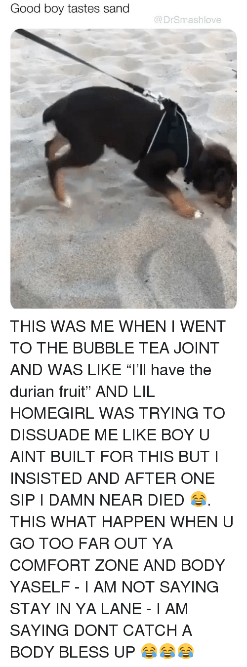 """Bless Up, Memes, and Good: Good boy tastes sand  @DrSmashlove THIS WAS ME WHEN I WENT TO THE BUBBLE TEA JOINT AND WAS LIKE """"I'll have the durian fruit"""" AND LIL HOMEGIRL WAS TRYING TO DISSUADE ME LIKE BOY U AINT BUILT FOR THIS BUT I INSISTED AND AFTER ONE SIP I DAMN NEAR DIED 😂. THIS WHAT HAPPEN WHEN U GO TOO FAR OUT YA COMFORT ZONE AND BODY YASELF - I AM NOT SAYING STAY IN YA LANE - I AM SAYING DONT CATCH A BODY BLESS UP 😂😂😂"""
