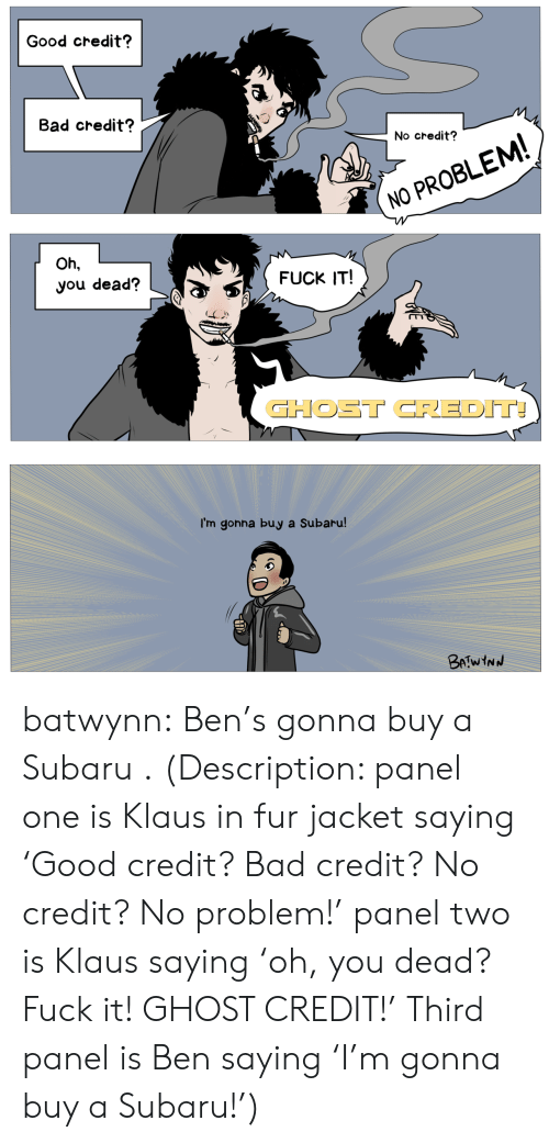 Bad, Target, and Tumblr: Good credit?  Bad credit?  No credit?  NO PROBLEM  Oh,  you dead?  FUCK IT!  GHOST CREDIT  I'm gonna buy a Subaru batwynn:  Ben's gonna buy a Subaru .  (Description: panel one is Klaus in fur jacket saying 'Good credit? Bad credit? No credit? No problem!' panel two is Klaus saying 'oh, you dead? Fuck it! GHOST CREDIT!' Third panel is Ben saying 'I'm gonna buy a Subaru!')
