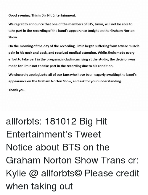 norton: Good evening. This is Big Hit Entertainment.  We regret to announce that one of the members of BTS, Jimin, will not be able to  take part in the recording of the band's appearance tonight on the Graham Norton  Show.  On the morning of the day of the recording, Jimin began suffering from severe muscle  pain in his neck and back, and received medical attention. While Jimin made every  effort to take part in the program, including arriving at the studio, the decision was  made for Jimin not to take part in the recording due to his condition.  We sincerely apologize to all of our fans who have been eagerly awaiting the band's  appearance on the Graham Norton Show, and ask for your understanding.  Thank you allforbts: 181012 Big Hit Entertainment's Tweet 방탄소년단 그레이엄 노튼쇼 관련 공지 Notice about BTS on the Graham Norton Show Trans cr: Kylie @ allforbts© Please credit when taking out