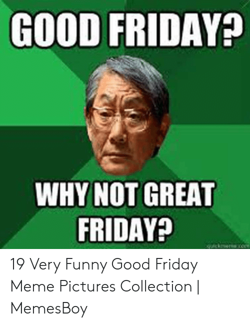 Memesboy: GOOD FRIDAY  WHY NOT GREAT  FRIDAYA 19 Very Funny Good Friday Meme Pictures Collection | MemesBoy