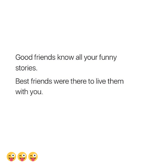 your funny: Good friends know all your funny  stories.  Best friends were there to live them  with you. 😜😜😜