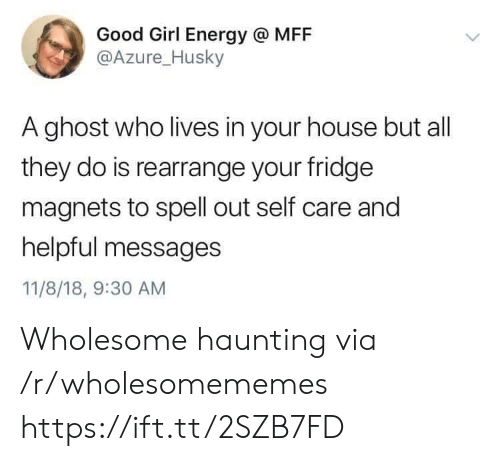 Haunting: Good Girl Energy @ MFF  @Azure_Husky  A ghost who lives in your house but all  they do is rearrange your fridge  magnets to spell out self care and  helpful messages  11/8/18, 9:30 AM Wholesome haunting via /r/wholesomememes https://ift.tt/2SZB7FD