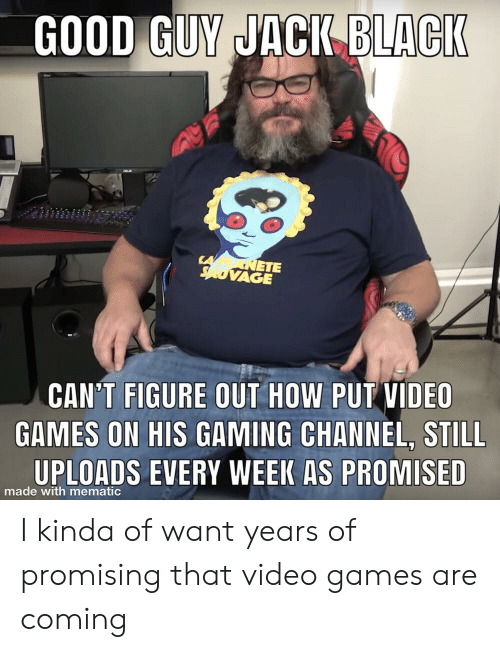Promising: GOOD GUY JACI BLACI  ETE  VAGE  CAN'T FIGURE OUT HOW PUT VIDEO  GAMES ON HIS GAMING CHANNEL, STILL  UPLOADS EVERY WEEK AS PROMISED  made with mematic I kinda of want years of promising that video games are coming