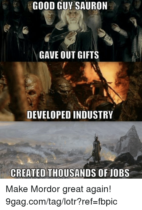 sauron: GOOD GUY SAURON  GAVE OUT GIFTS  DEVELOPED INDUSTRY  CREATED THOUSANDS OF JOBS Make Mordor great again! 9gag.com/tag/lotr?ref=fbpic