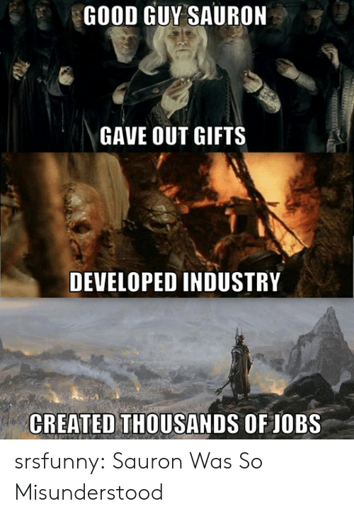 sauron: GOOD GUY SAURON  GAVE OUT GIFTS  DEVELOPED INDUSTRY  CREATED THOUSANDS OF JOBS srsfunny:  Sauron Was So Misunderstood