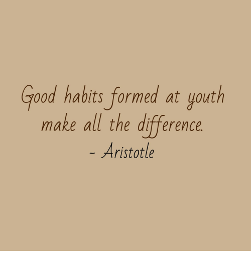 Aristotle: Good habits formed at youth  make all the difference  Aristotle