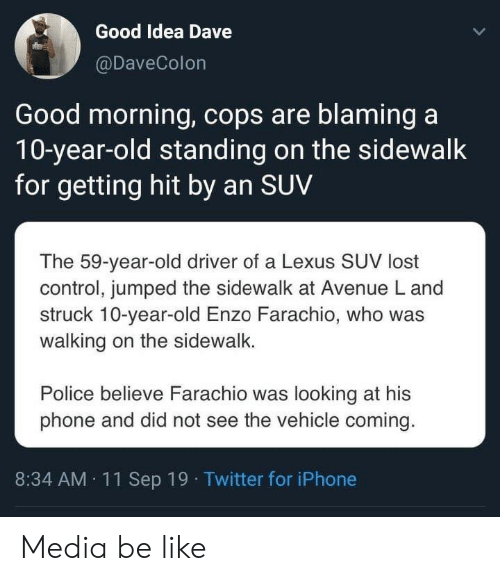 Avenue: Good Idea Dave  @DaveColon  Good morning, cops are blaming a  10-year-old standing on the sidewalk  for getting hit by an SUV  The 59-year-old driver of a Lexus SUV lost  control, jumped the sidewalk at Avenue L and  struck 10-year-old Enzo Farachio, who was  walking on the sidewalk.  Police believe Farachio was looking at his  phone and did not see the vehicle coming.  8:34 AM 11Sep 19 Twitter for iPhone Media be like