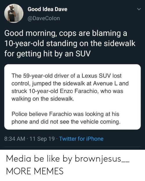 Avenue: Good Idea Dave  @DaveColon  Good morning, cops are blaming a  10-year-old standing on the sidewalk  for getting hit by an SUV  The 59-year-old driver of a Lexus SUV lost  control, jumped the sidewalk at Avenue L and  struck 10-year-old Enzo Farachio, who was  walking on the sidewalk.  Police believe Farachio was looking at his  phone and did not see the vehicle coming.  8:34 AM 11Sep 19 Twitter for iPhone Media be like by brownjesus__ MORE MEMES