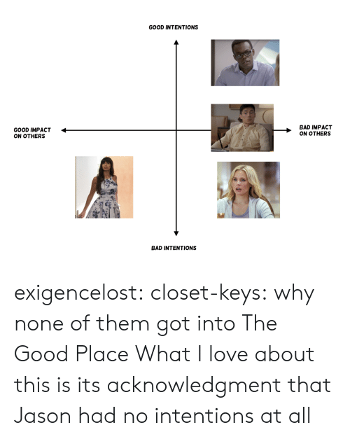 impact: GOOD INTENTIONS  GOOD IMPACT <  ON OTHERS  BAD IMPACT  ON OTHERS  BAD INTENTIONS exigencelost: closet-keys: why none of them got into The Good Place  What I love about this is its acknowledgment that Jason had no intentions at all
