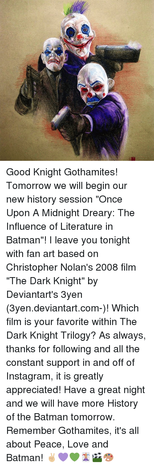 """Batman, Instagram, and Love: Good Knight Gothamites! Tomorrow we will begin our new history session """"Once Upon A Midnight Dreary: The Influence of Literature in Batman""""! I leave you tonight with fan art based on Christopher Nolan's 2008 film """"The Dark Knight"""" by Deviantart's 3yen (3yen.deviantart.com-)! Which film is your favorite within The Dark Knight Trilogy? As always, thanks for following and all the constant support in and off of Instagram, it is greatly appreciated! Have a great night and we will have more History of the Batman tomorrow. Remember Gothamites, it's all about Peace, Love and Batman! ✌🏼💜💚🃏🎬🎨"""