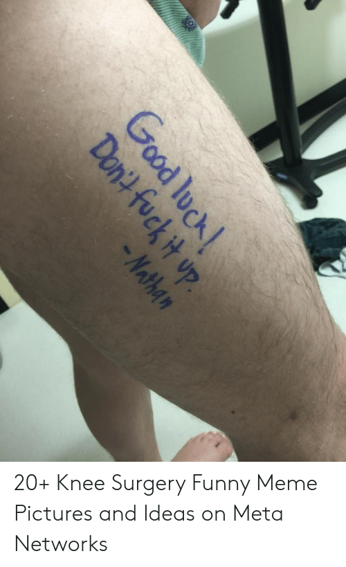 Funny, Meme, and Fuck: Good luck  Dont fuck it up.  -Nathan 20+ Knee Surgery Funny Meme Pictures and Ideas on Meta Networks