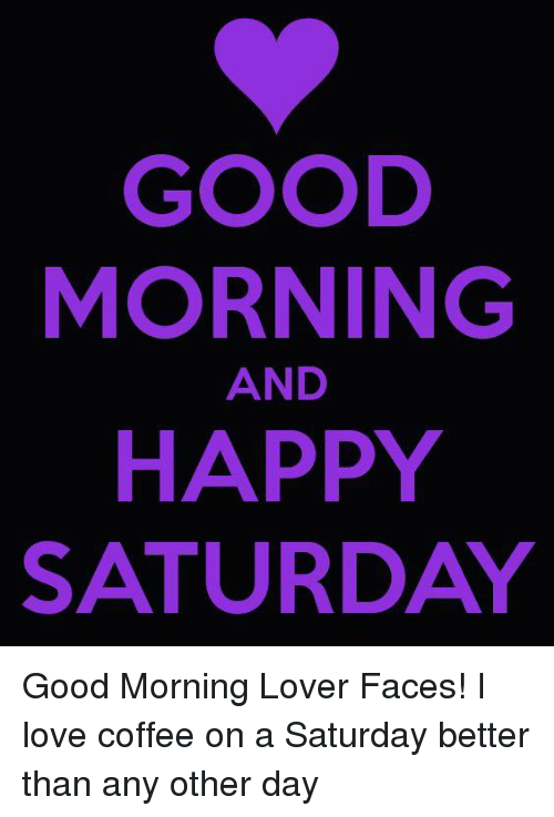 Good Morning And Happy Saturday Good Morning Lover Faces I Love