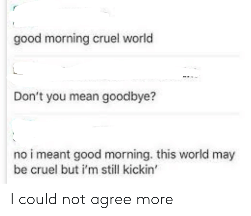 Im Still: good morning cruel world  Don't you mean goodbye?  no i meant good morning. this world may  be cruel but i'm still kickin' I could not agree more
