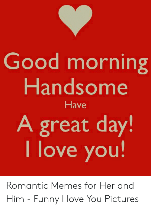 New Love Memes: Good morning  Handsom  Have  A great day!  I love you Romantic Memes for Her and Him - Funny I love You Pictures
