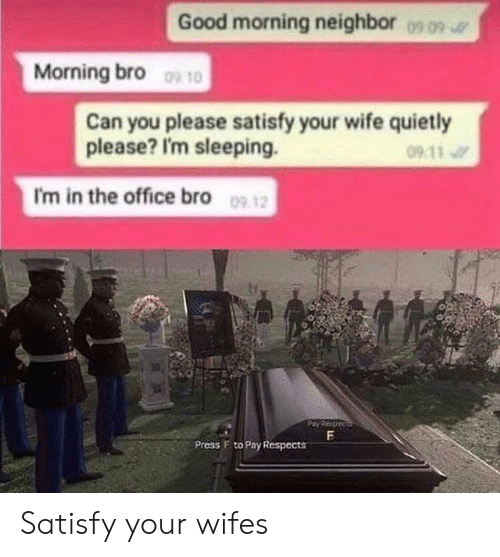 Satisfy: Good morning neighbor  0909  Morning bro 10  Can you please satisfy your wife quietly  please? I'm sleeping.  09 11  I'm in the office bro 09 12  F  Press F to Pay Respects Satisfy your wifes