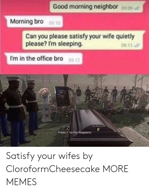 Satisfy: Good morning neighbor  0909  Morning bro 10  Can you please satisfy your wife quietly  please? I'm sleeping.  09 11  I'm in the office bro 09 12  F  Press F to Pay Respects Satisfy your wifes by CloroformCheesecake MORE MEMES