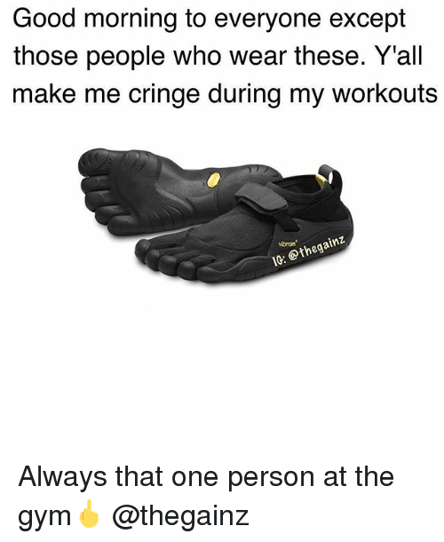 Exceptation: Good morning to everyone except  those people who wear these. Y'all  make me cringe during my workouts  vibram  IG: @thegain:z Always that one person at the gym🖕 @thegainz