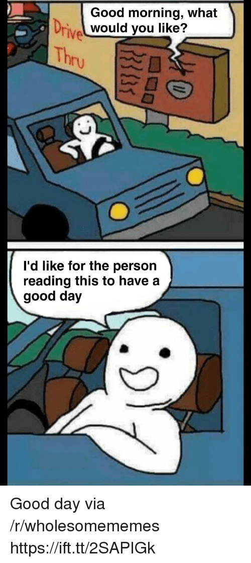 Good Morning, Good, and Via: Good morning, what  would you like?  Driv  TIve  Thr  I'd like for the person  reading this to have a  good day Good day via /r/wholesomememes https://ift.tt/2SAPIGk