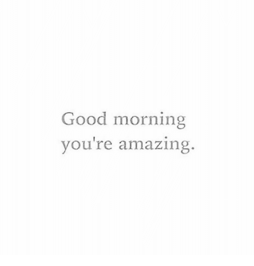 Good Morning, Good, and Amazing: Good morning  youre amazing.