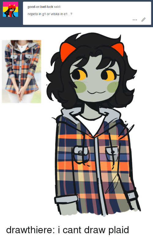 Cant Draw: good-or-bad-luck said:  nepeta in g1 or vriska in e1...? drawthiere:  i cant draw plaid