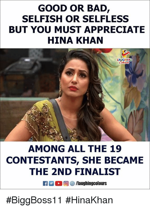 Bad, Appreciate, and Good: GOOD OR BAD  SELFISH OR SELFLESS  BUT YOU MUST APPRECIATE  HINA KHAN  HING  AMONG ALL THE 19  CONTESTANTS, SHE BECAME  THE 2ND FINALIST  K 2 O (回參/laughingcolours #BiggBoss11 #HinaKhan