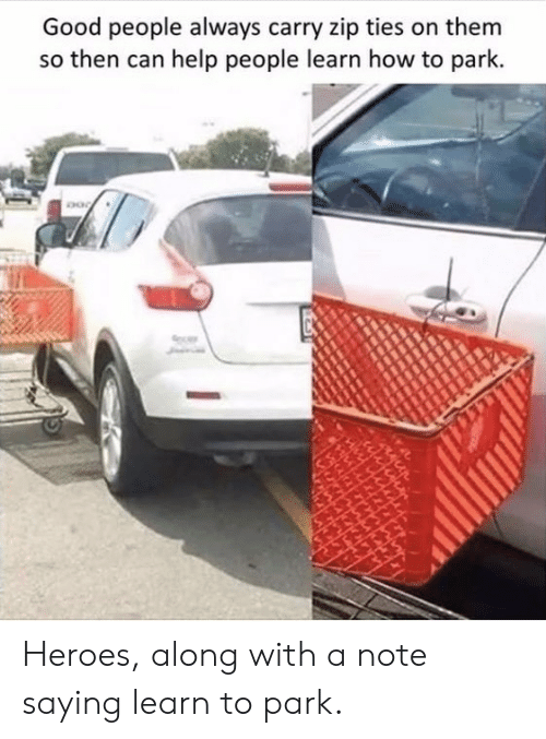 good people: Good people always carry zip ties on them  so then can help people learn how to park Heroes, along with a note saying learn to park.