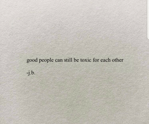 good people: good people can still be toxic for each other  -j.b