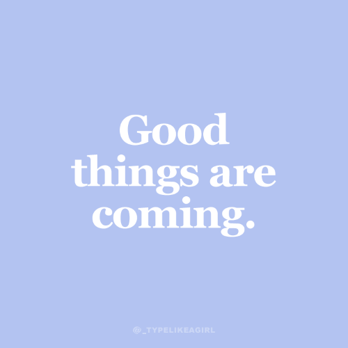 Good, Coming, and  Things: Good  things are  coming.  @_TYPELIKEAGIRL