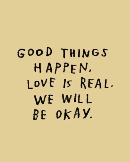 Love, Good, and Okay: GooD THINGS  H APPEN,  LoVE Is REAL  WE WILL  BE oKAy.