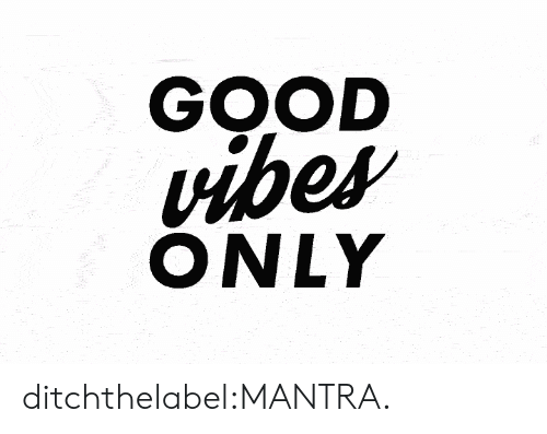 Good Vibes Only: GOOD  vibes  ONLY ditchthelabel:MANTRA.