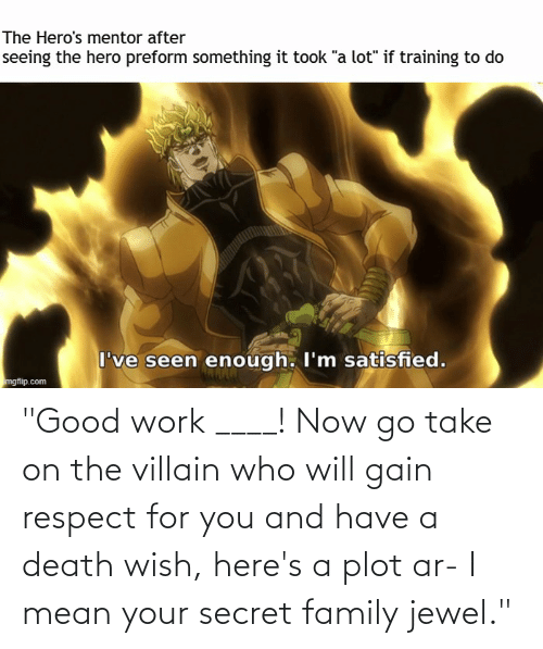 """Villain: """"Good work ____! Now go take on the villain who will gain respect for you and have a death wish, here's a plot ar- I mean your secret family jewel."""""""