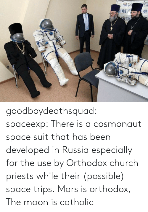 the moon: goodboydeathsquad:  spaceexp:  There is a cosmonaut space suit that has been developed in Russia especially for the use by Orthodox church priests while their (possible) space trips.    Mars is orthodox, The moon is catholic