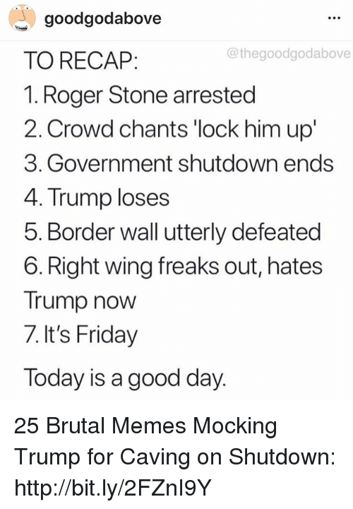 Today Is A Good Day: goodgodabove  TO RECAP:  1. Roger Stone arrested  2. Crowd chants 'lock him up'  3. Government shutdown ends  4. Trump loses  5. Border wall utterly defeated  6. Right wing freaks out, hates  Trump now  7. It's Friday  Today is a good day  @thegoodgodabove 25 Brutal Memes Mocking Trump for Caving on Shutdown: http://bit.ly/2FZnI9Y